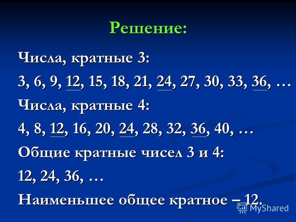Решение: Числа, кратные 3: 3, 6, 9, 12, 15, 18, 21, 24, 27, 30, 33, 36, … Числа, кратные 4: 4, 8, 12, 16, 20, 24, 28, 32, 36, 40, … Общие кратные чисел 3 и 4: 12, 24, 36, … Наименьшее общее кратное – 12.