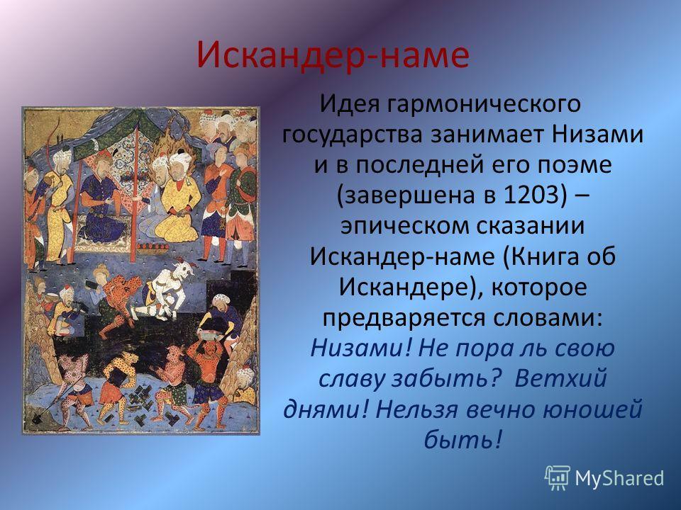 Искандер-наме Идея гармонического государства занимает Низами и в последней его поэме (завершена в 1203) – эпическом сказании Искандер-наме (Книга об Искандере), которое предваряется словами: Низами! Не пора ль свою славу забыть? Ветхий днями! Нельзя