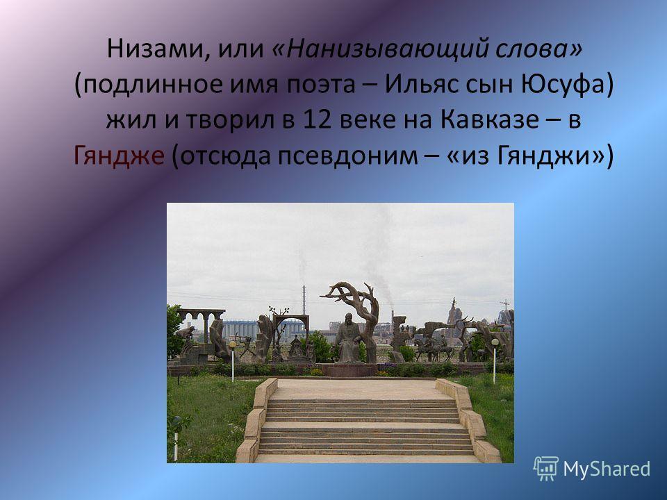 Низами, или «Нанизывающий слова» (подлинное имя поэта – Ильяс сын Юсуфа) жил и творил в 12 веке на Кавказе – в Гяндже (отсюда псевдоним – «из Гянджи»)