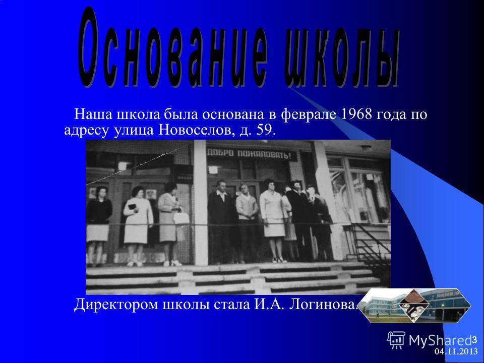 04.11.2013 3 Наша школа была основана в феврале 1968 года по адресу улица Новоселов, д. 59. Директором школы стала И.А. Логинова.