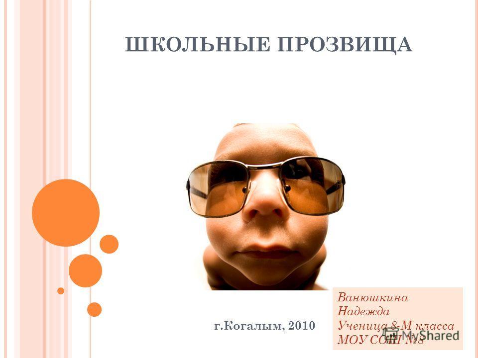 ШКОЛЬНЫЕ ПРОЗВИЩА г.Когалым, 2010 Ванюшкина Надежда Ученица 8-М класса МОУ СОШ 8