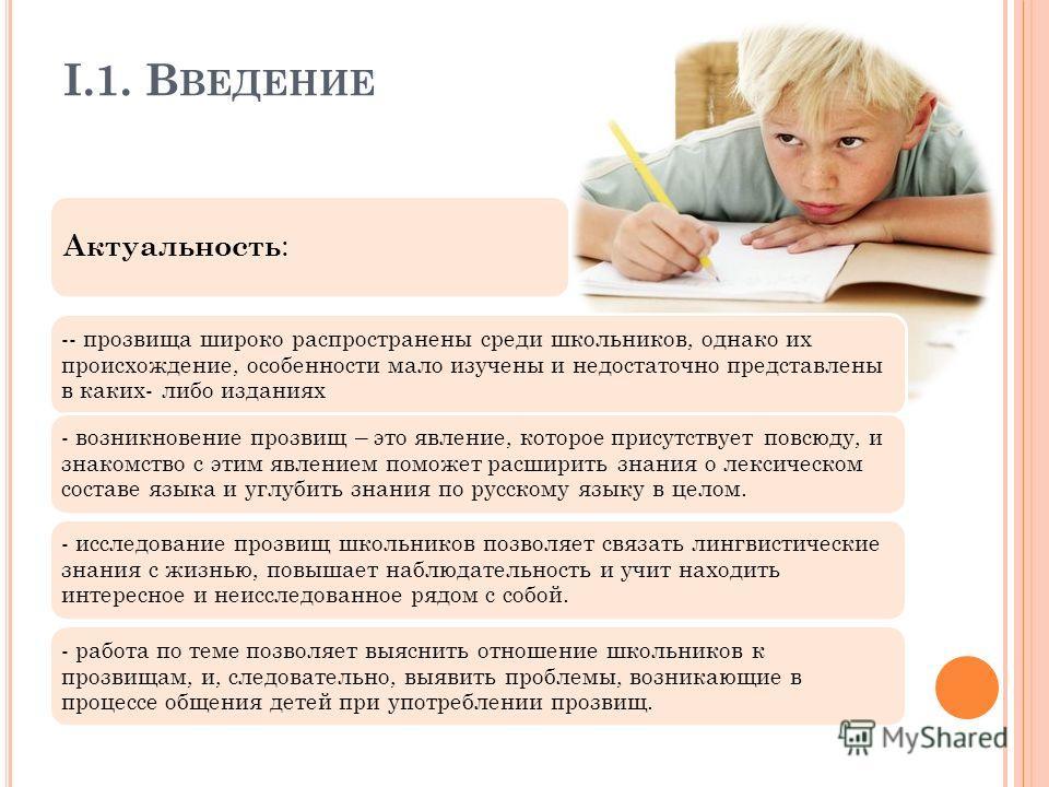 I.1. В ВЕДЕНИЕ Актуальность : -- прозвища широко распространены среди школьников, однако их происхождение, особенности мало изучены и недостаточно представлены в каких- либо изданиях - возникновение прозвищ – это явление, которое присутствует повсюду