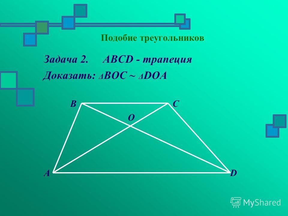 Задача 2. ABCD - трапеция Доказать: Δ BOC ~ Δ DOA B C O A D