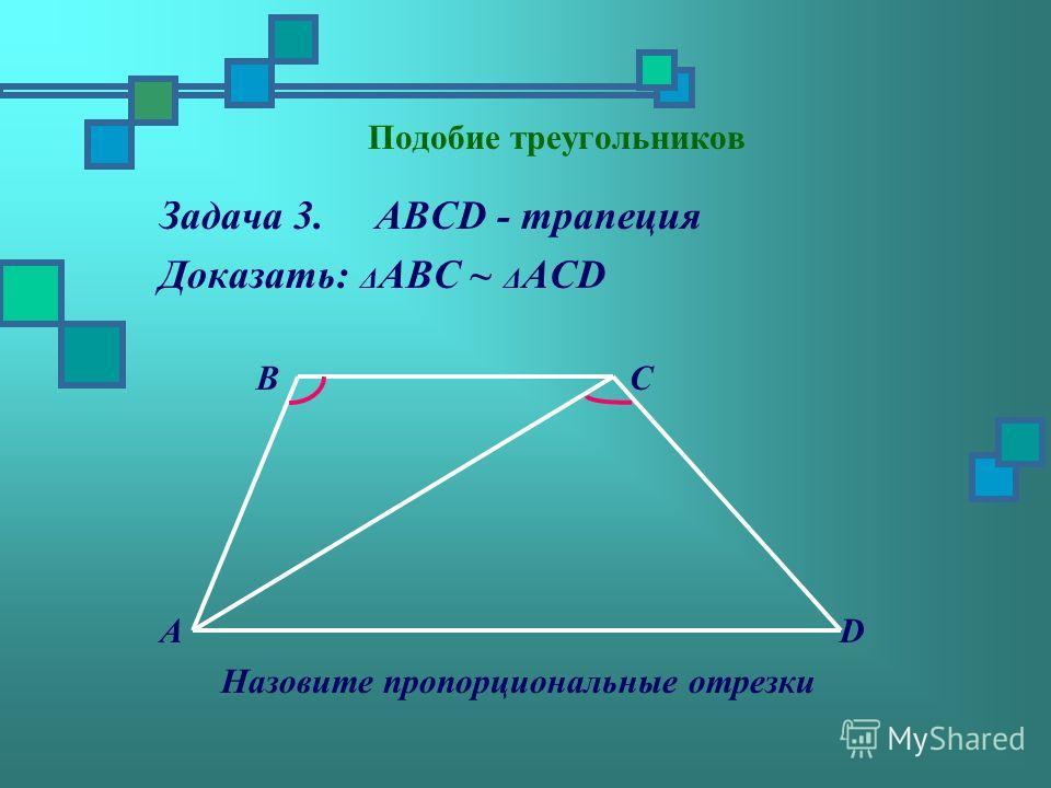 Задача 3. ABCD - трапеция Доказать: Δ АBC ~ Δ АСD B C A D Назовите пропорциональные отрезки