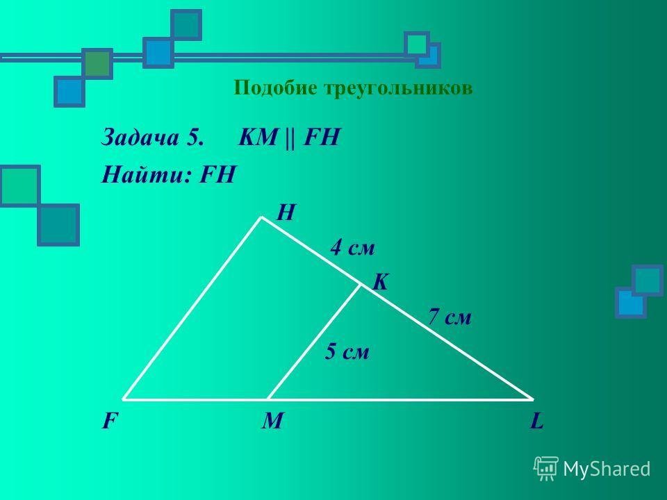 Задача 5. KM || FH Найти: FH H 4 см K 7 см 5 см F M L