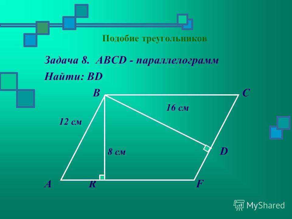 Задача 8. АВСD - параллелограмм Найти: ВD В С 16 см 12 см 8 см D А R F
