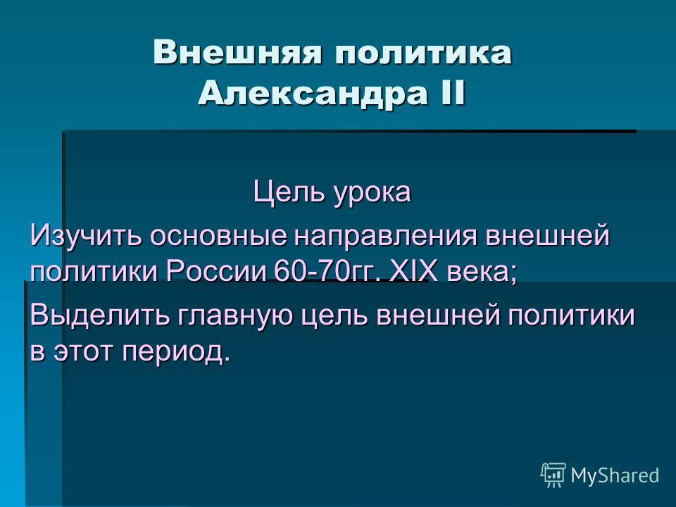Внешняя политика Александра II Цель урока Изучить основные направления внешней политики России 60-70гг. XIX века; Выделить главную цель внешней политики в этот период.