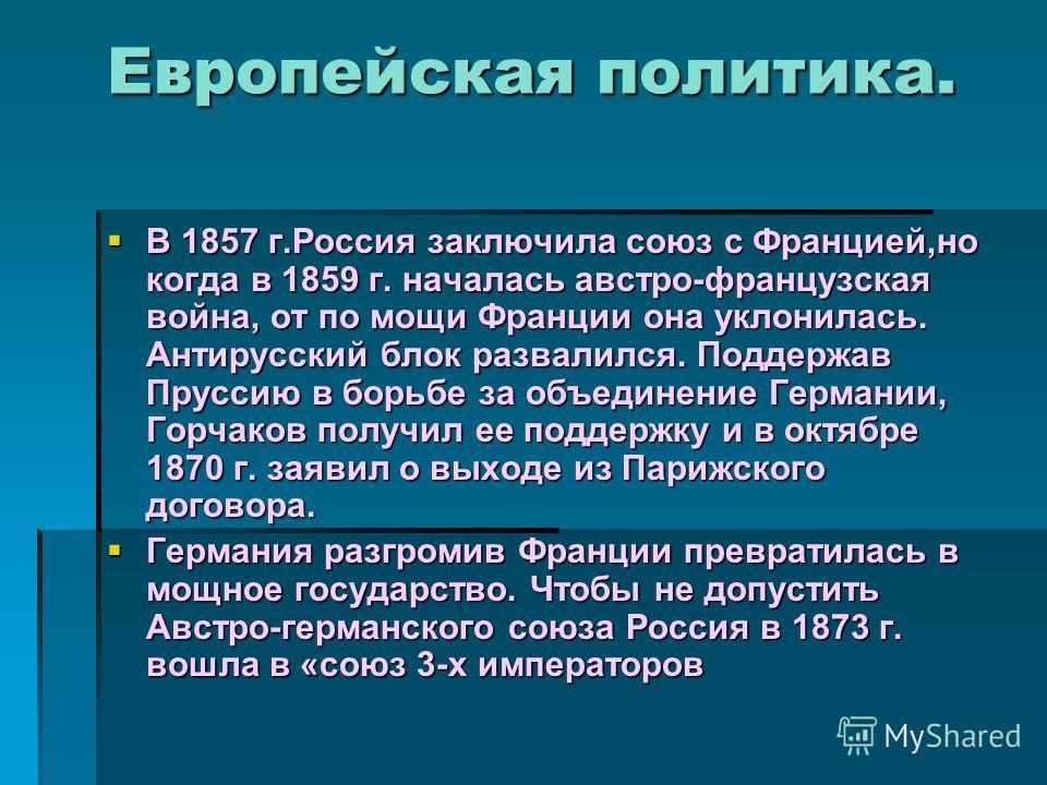 Европейская политика. В 1857 г.Россия заключила союз с Францией,но когда в 1859 г. началась австро-французская война, от по мощи Франции она уклонилась. Антирусский блок развалился. Поддержав Пруссию в борьбе за объединение Германии, Горчаков получил