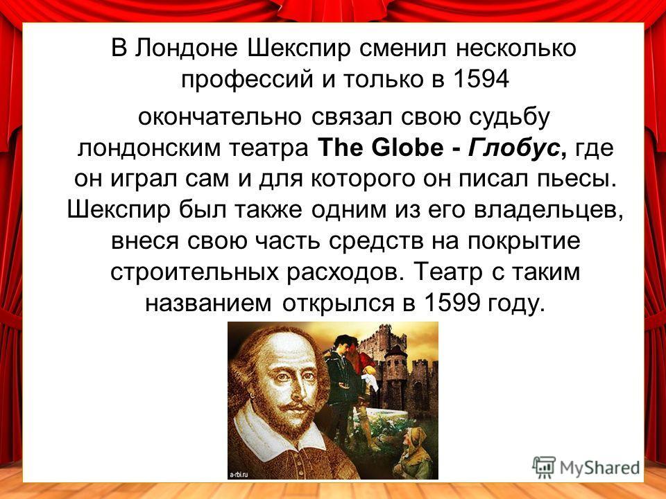 Однако Шекспир стал весьма образованным для своего времени человеком, постоянно занимаясь самообразованием, пополняя недостающие знания чтением книг. В возрасте восемнадцати лет Шекспир женился, а через три четыре года отправился в Лондон в поисках з