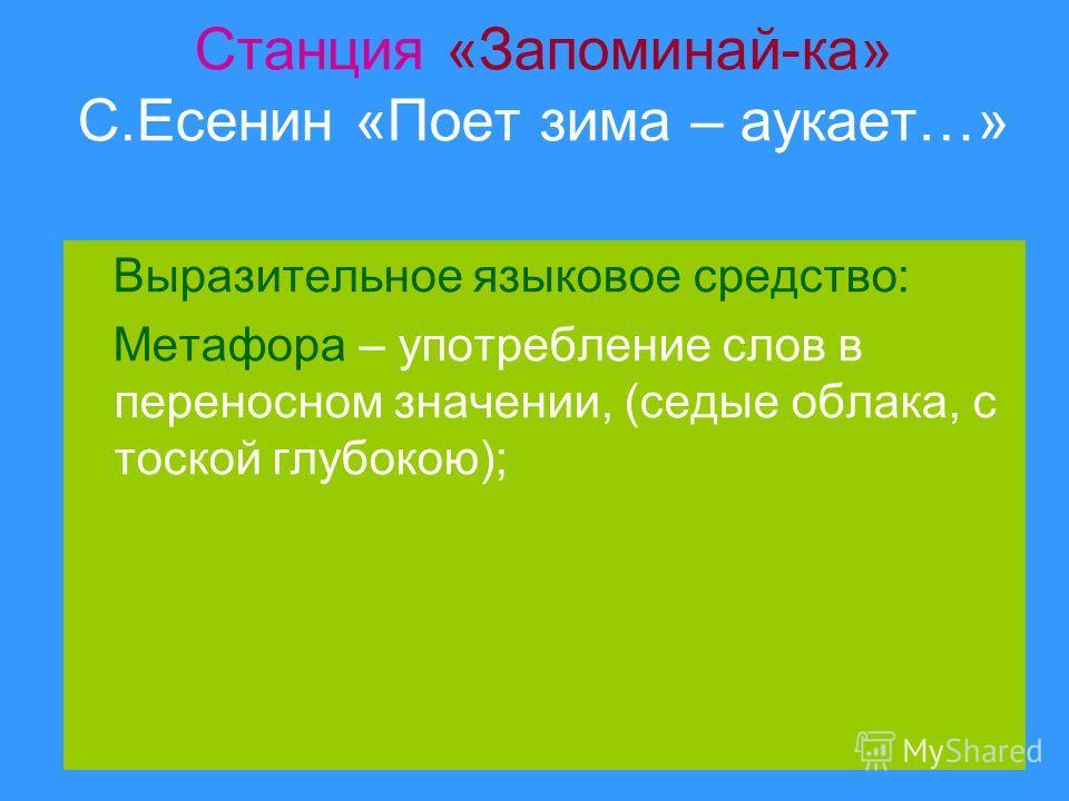 Станция «Запоминай-ка» С.Есенин «Поет зима – аукает…» Выразительное языковое средство: Метафора – употребление слов в переносном значении, (седые облака, с тоской глубокою);