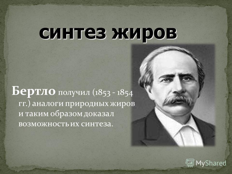 Бертло получил (1853 - 1854 гг.) аналоги природных жиров и таким образом доказал возможность их синтеза. синтез жиров