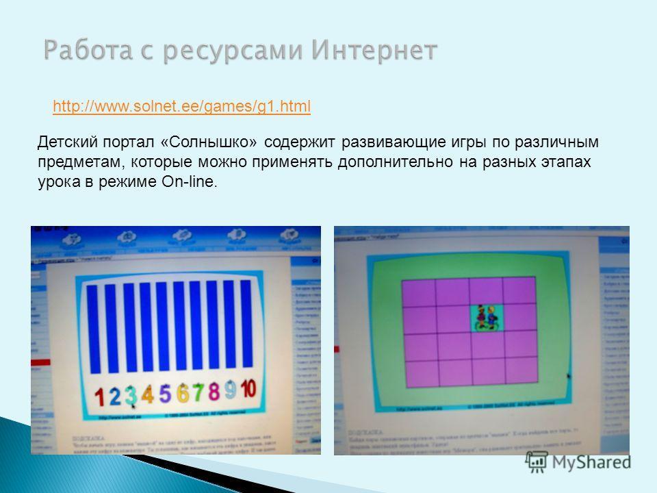 http://www.solnet.ee/games/g1.html Детский портал «Солнышко» содержит развивающие игры по различным предметам, которые можно применять дополнительно на разных этапах урока в режиме On-line.