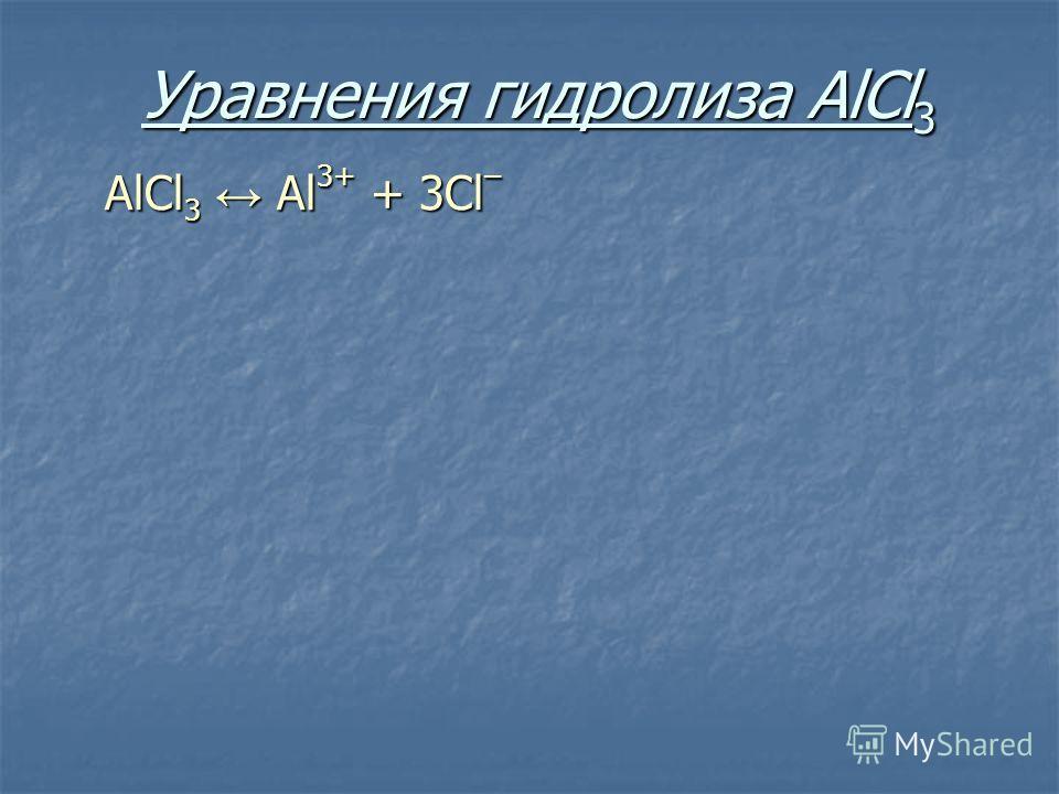 Уравнения гидролиза АlСl 3 АlСl 3 Аl 3+ + 3Сl –