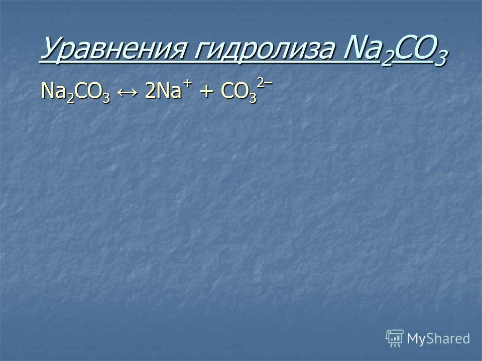 Уравнения гидролиза Na 2 CO 3 Na 2 CO 3 2Na + + СO 3 2–