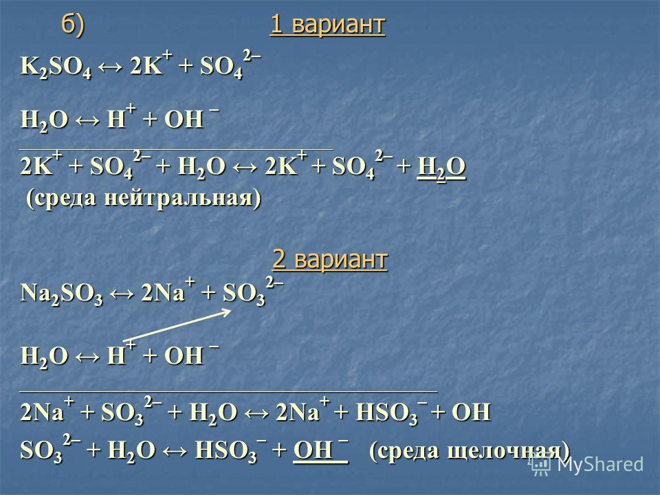 K 2 SO 4 2K + + SO 4 2– Н 2 O Н + + ОН – ____________________________________________________________________________ 2K + + SO 4 2– + Н 2 O 2K + + SO 4 2– + H 2 O (среда нейтральная) (среда нейтральная) 2 вариант Na 2 SO 3 2Na + + SO 3 2– Н 2 O Н +
