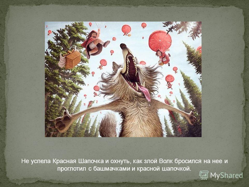 Не успела Красная Шапочка и охнуть, как злой Волк бросился на нее и проглотил с башмачками и красной шапочкой.