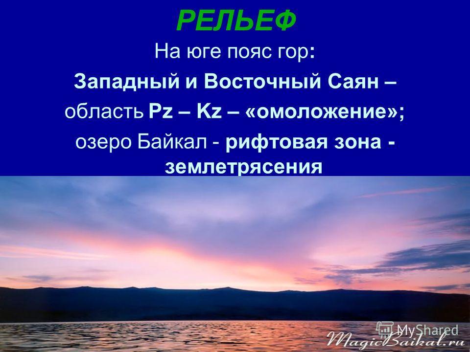 РЕЛЬЕФ На юге пояс гор: Западный и Восточный Саян – область Pz – Kz – «омоложение»; озеро Байкал - рифтовая зона - землетрясения