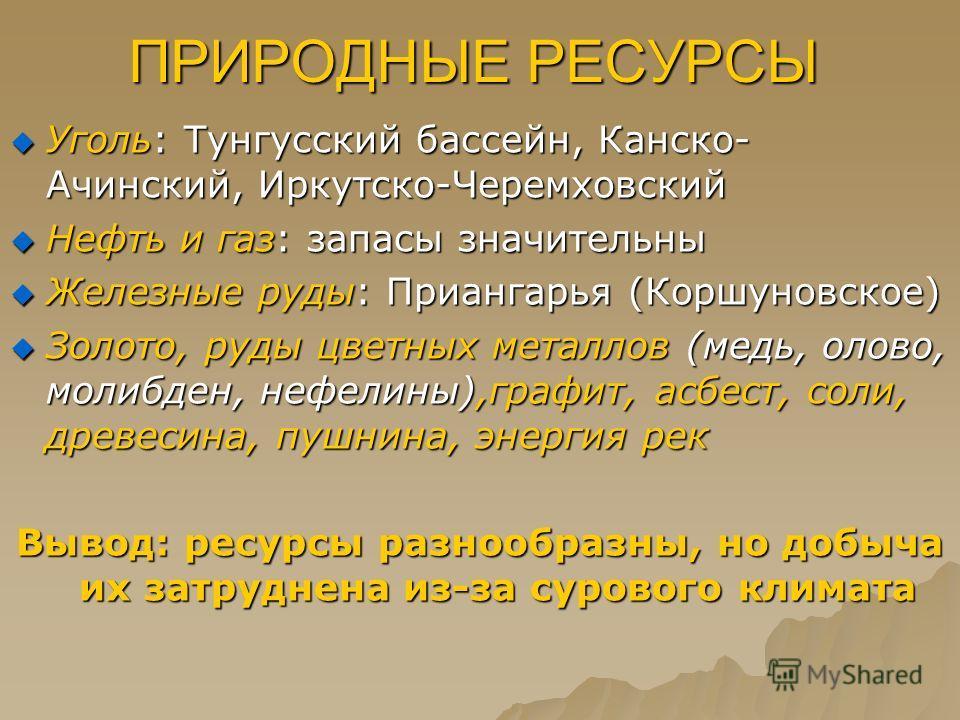 ПРИРОДНЫЕ РЕСУРСЫ Уголь: Тунгусский бассейн, Канско- Ачинский, Иркутско-Черемховский Уголь: Тунгусский бассейн, Канско- Ачинский, Иркутско-Черемховский Нефть и газ: запасы значительны Нефть и газ: запасы значительны Железные руды: Приангарья (Коршуно