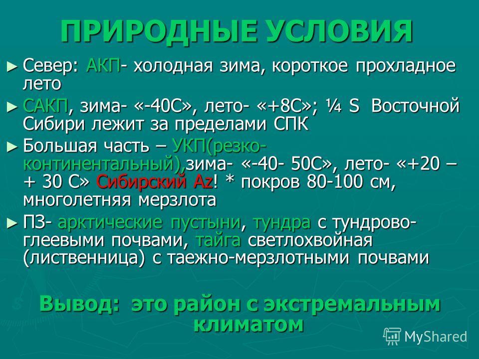 ПРИРОДНЫЕ УСЛОВИЯ Север: АКП- холодная зима, короткое прохладное лето Север: АКП- холодная зима, короткое прохладное лето САКП, зима- «-40С», лето- «+8С»; ¼ S Восточной Сибири лежит за пределами СПК САКП, зима- «-40С», лето- «+8С»; ¼ S Восточной Сиби