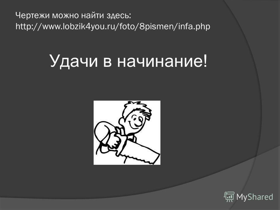 Чертежи можно найти здесь: http://www.lobzik4you.ru/foto/8pismen/infa.php Удачи в начинание!