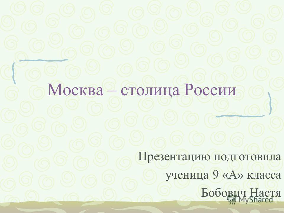 Москва – столица России Презентацию подготовила ученица 9 «А» класса Бобович Настя