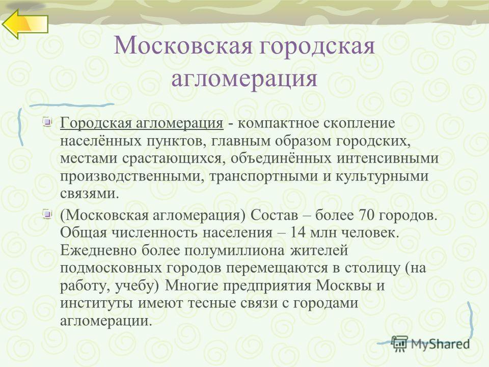 Московская городская агломерация Городская агломерация - компактное скопление населённых пунктов, главным образом городских, местами срастающихся, объединённых интенсивными производственными, транспортными и культурными связями. (Московская агломерац