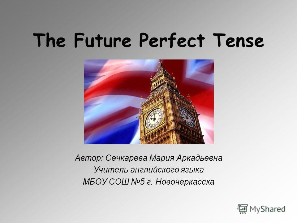 The Future Perfect Tense Автор: Сечкарева Мария Аркадьевна Учитель английского языка МБОУ СОШ 5 г. Новочеркасска