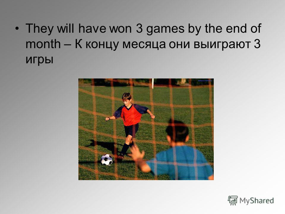 They will have won 3 games by the end of month – К концу месяца они выиграют 3 игры