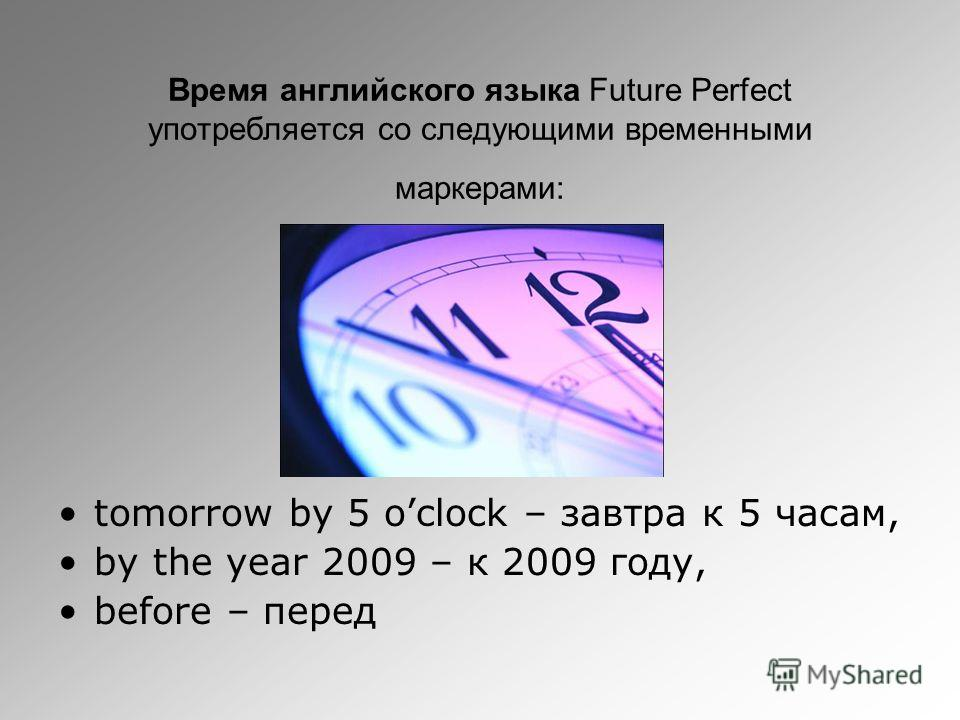 Время английского языка Future Perfect употребляется со следующими временными маркерами: tomorrow by 5 oclock – завтра к 5 часам, by the year 2009 – к 2009 году, before – перед