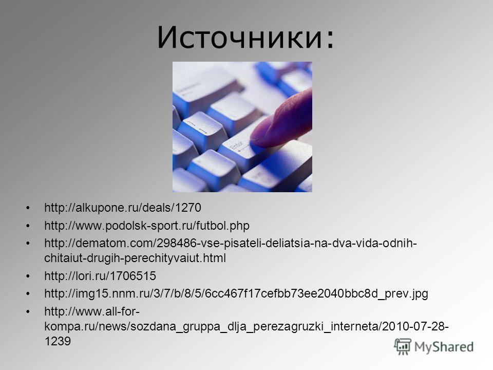 Источники: http://alkupone.ru/deals/1270 http://www.podolsk-sport.ru/futbol.php http://dematom.com/298486-vse-pisateli-deliatsia-na-dva-vida-odnih- chitaiut-drugih-perechityvaiut.html http://lori.ru/1706515 http://img15.nnm.ru/3/7/b/8/5/6cc467f17cefb