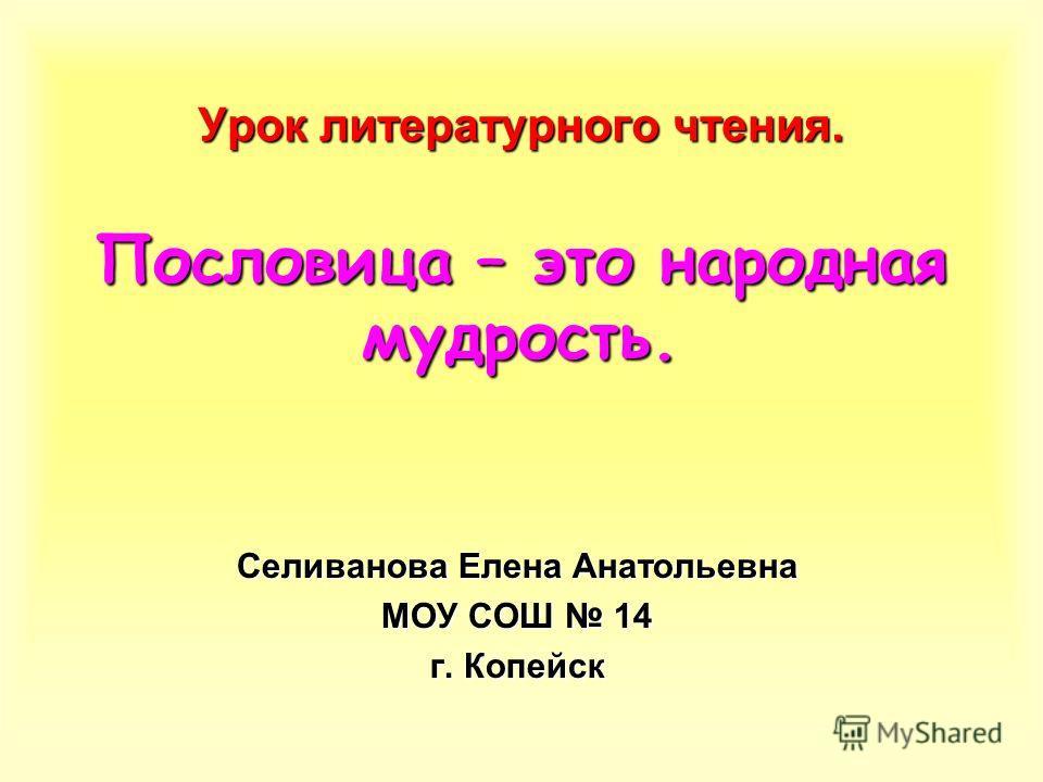 Урок литературного чтения. Пословица – это народная мудрость. Селиванова Елена Анатольевна МОУ СОШ 14 г. Копейск