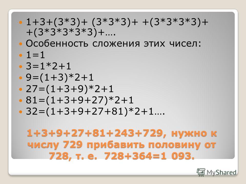 1+3+9+27+81+243+729, нужно к числу 729 прибавить половину от 728, т. е. 728+364=1 093. 1+3+(3*3)+ (3*3*3)+ +(3*3*3*3)+ +(3*3*3*3*3)+…. Особенность сложения этих чисел: 1=1 3=1*2+1 9=(1+3)*2+1 27=(1+3+9)*2+1 81=(1+3+9+27)*2+1 32=(1+3+9+27+81)*2+1….