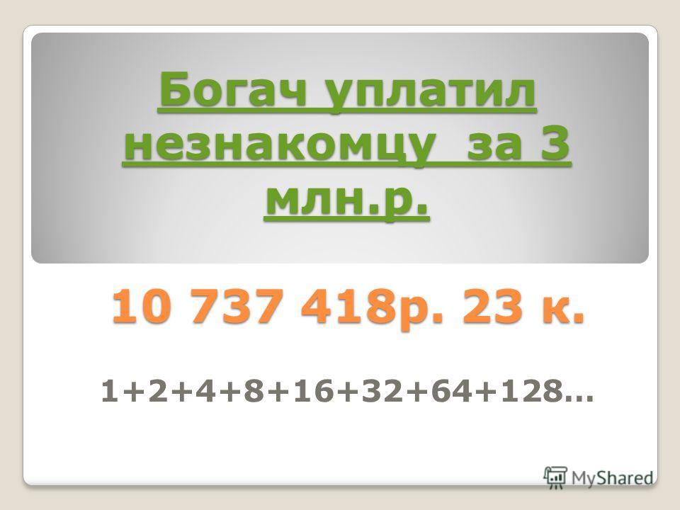 Богач уплатил незнакомцу за 3 млн.р. Богач уплатил незнакомцу за 3 млн.р. 10 737 418р. 23 к. Богач уплатил незнакомцу за 3 млн.р. 1+2+4+8+16+32+64+128…