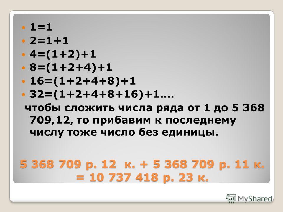 5 368 709 р. 12 к. + 5 368 709 р. 11 к. = 10 737 418 р. 23 к. 1=1 2=1+1 4=(1+2)+1 8=(1+2+4)+1 16=(1+2+4+8)+1 32=(1+2+4+8+16)+1…. чтобы сложить числа ряда от 1 до 5 368 709,12, то прибавим к последнему числу тоже число без единицы.