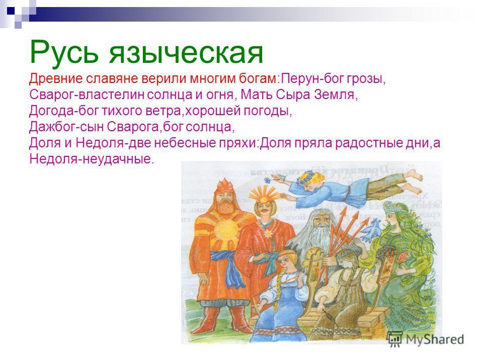 Русь языческая Древние славяне верили многим богам:Перун-бог грозы, Сварог-властелин солнца и огня, Мать Сыра Земля, Догода-бог тихого ветра,хорошей погоды, Дажбог-сын Сварога,бог солнца, Доля и Недоля-две небесные пряхи:Доля пряла радостные дни,а Не