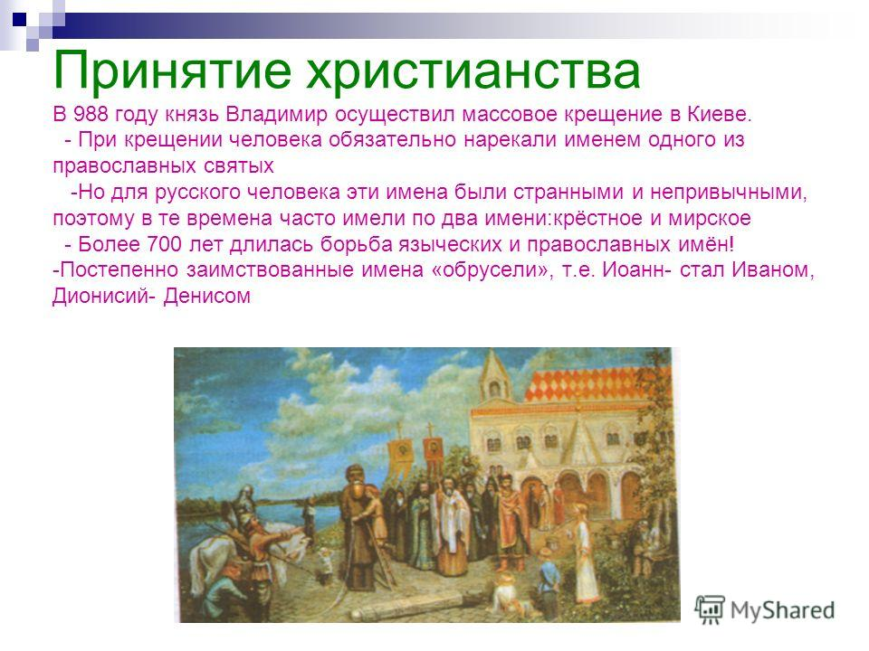 Принятие христианства В 988 году князь Владимир осуществил массовое крещение в Киеве. - При крещении человека обязательно нарекали именем одного из православных святых -Но для русского человека эти имена были странными и непривычными, поэтому в те вр