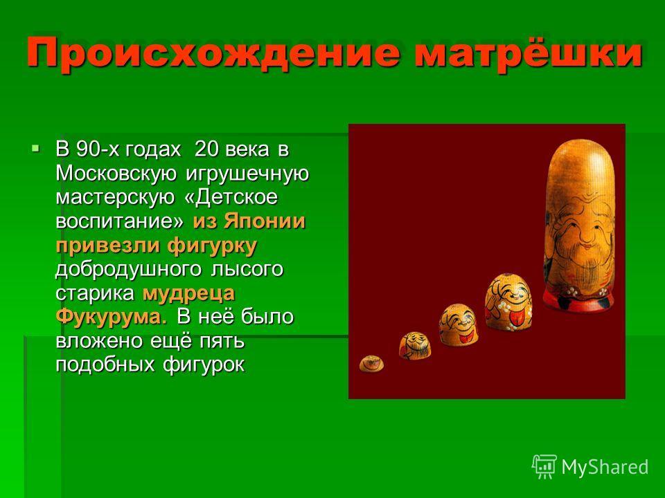 Происхождение матрёшки В 90-х годах 20 века в Московскую игрушечную мастерскую «Детское воспитание» из Японии привезли фигурку добродушного лысого старика мудреца Фукурума. В неё было вложено ещё пять подобных фигурок В 90-х годах 20 века в Московску