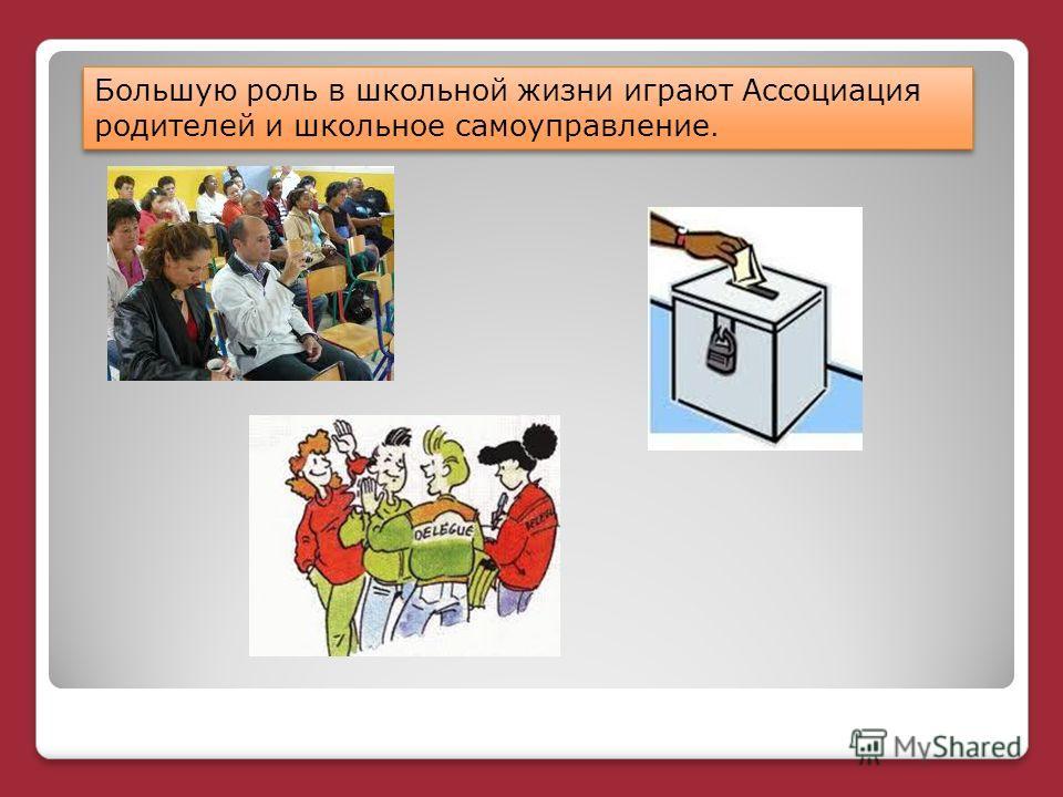 Большую роль в школьной жизни играют Ассоциация родителей и школьное самоуправление.