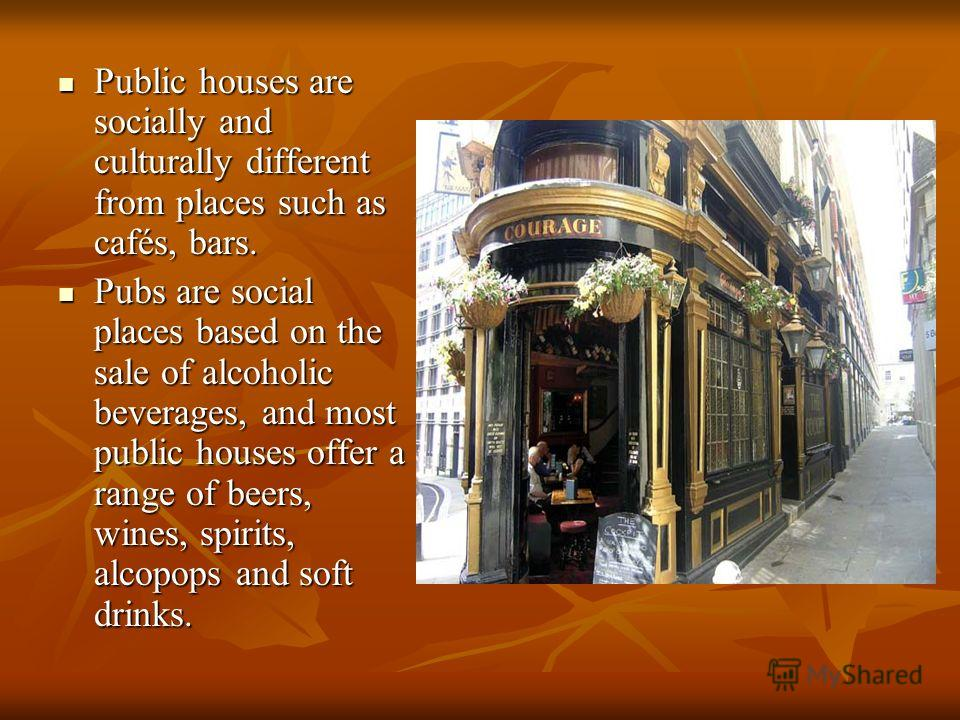 Public houses are socially and culturally different from places such as cafés, bars. Public houses are socially and culturally different from places such as cafés, bars. Pubs are social places based on the sale of alcoholic beverages, and most public