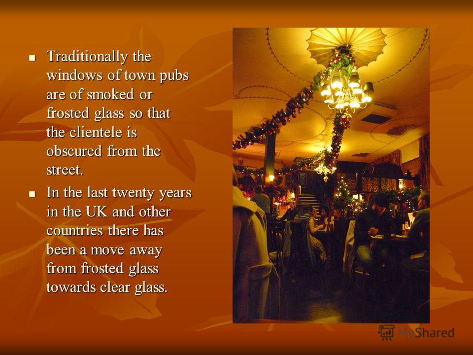 Traditionally the windows of town pubs are of smoked or frosted glass so that the clientele is obscured from the street. Traditionally the windows of town pubs are of smoked or frosted glass so that the clientele is obscured from the street. In the l