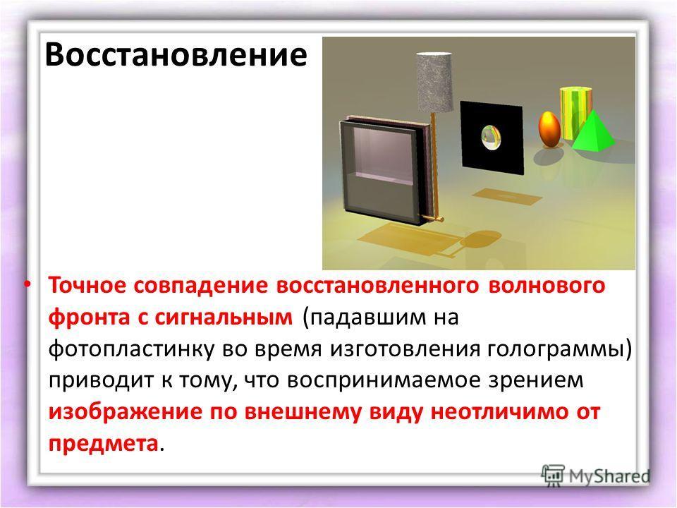 Восстановление Точное совпадение восстановленного волнового фронта с сигнальным (падавшим на фотопластинку во время изготовления голограммы) приводит к тому, что воспринимаемое зрением изображение по внешнему виду неотличимо от предмета.