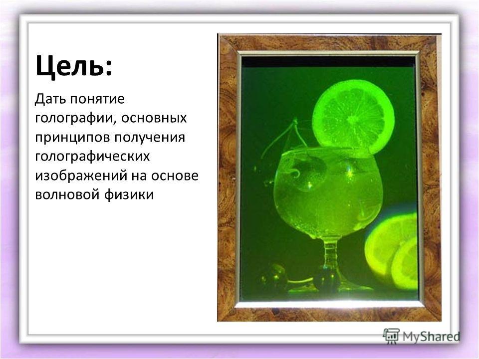 Цель: Дать понятие голографии, основных принципов получения голографических изображений на основе волновой физики