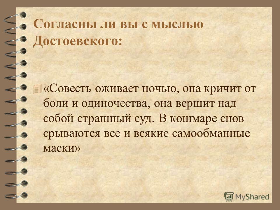 Согласны ли вы с мыслью Достоевского: 4 «Совесть оживает ночью, она кричит от боли и одиночества, она вершит над собой страшный суд. В кошмаре снов срываются все и всякие самообманные маски»