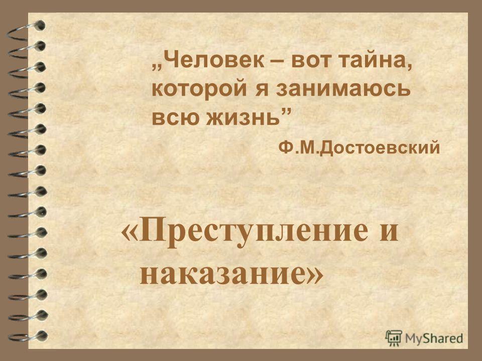 «Преступление и наказание» Человек – вот тайна, которой я занимаюсь всю жизнь Ф.М.Достоевский