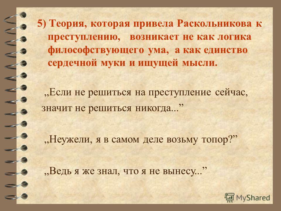 5) Теория, которая привела Раскольникова к преступлению, возникает не как логика философствующего ума, а как единство сердечной муки и ищущей мысли. Если не решиться на преступление сейчас, значит не решиться никогда... Неужели, я в самом деле возьму