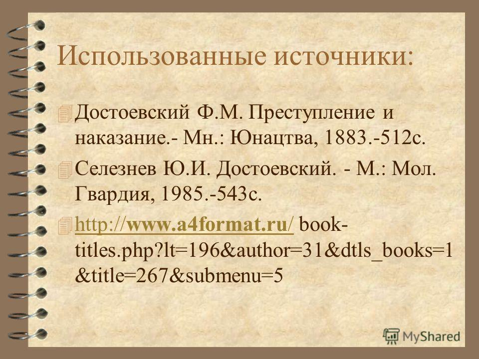 Использованные источники: 4 Достоевский Ф.М. Преступление и наказание.- Мн.: Юнацтва, 1883.-512с. 4 Селезнев Ю.И. Достоевский. - М.: Мол. Гвардия, 1985.-543с. 4 http://www.a4format.ru/ book- titles.php?lt=196&author=31&dtls_books=1 &title=267&submenu