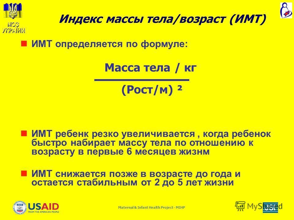 Maternal & Infant Health Project - MIHP ИMТ определяется по формуле: ИМТ ребенк резко увеличивается, когда ребенок быстро набирает массу тела по отношению к возрасту в первые 6 месяцев жизнм ИМТ снижается позже в возрасте до года и остается стабильны