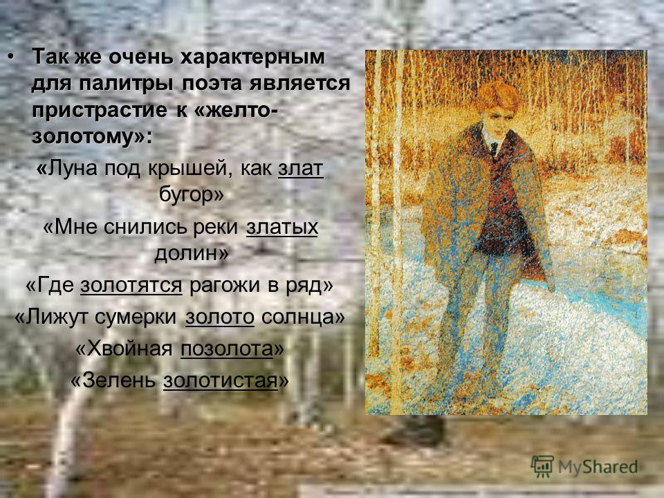 Так же очень характерным для палитры поэта является пристрастие к «желто- золотому»:Так же очень характерным для палитры поэта является пристрастие к «желто- золотому»: « «Луна под крышей, как злат бугор» «Мне снились реки златых долин» «Где золотятс