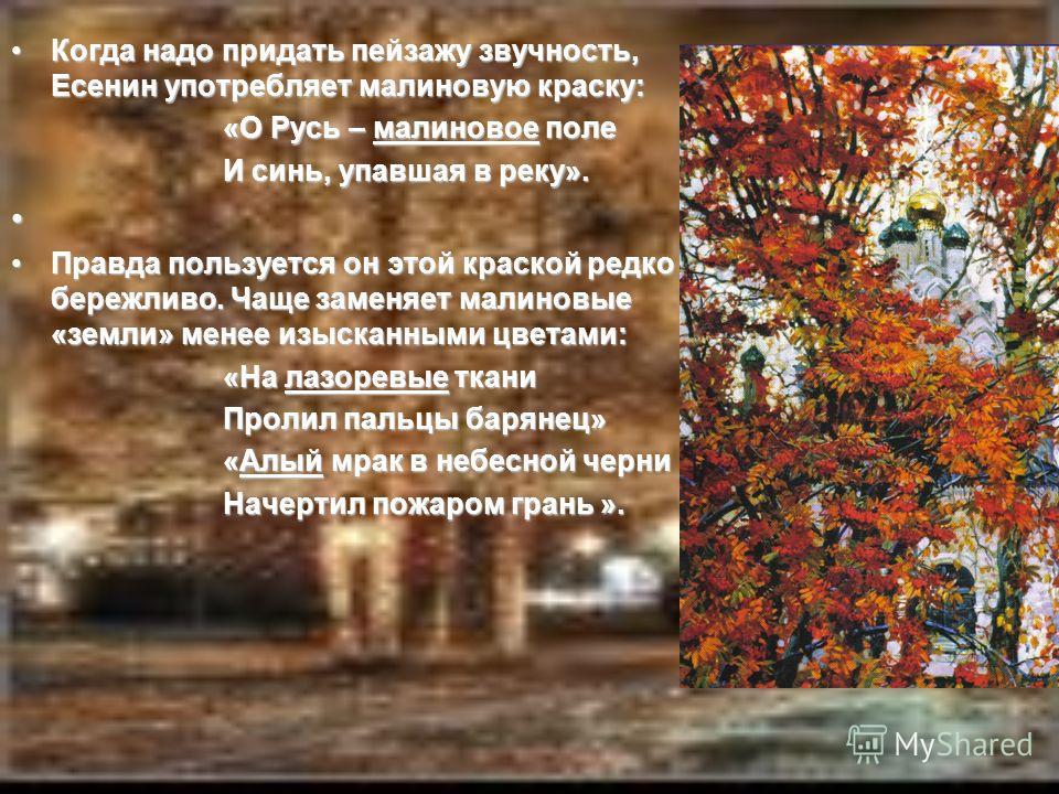 Когда надо придать пейзажу звучность, Есенин употребляет малиновую краску:Когда надо придать пейзажу звучность, Есенин употребляет малиновую краску: «О Русь – малиновое поле И синь, упавшая в реку». Правда пользуется он этой краской редко и бережливо
