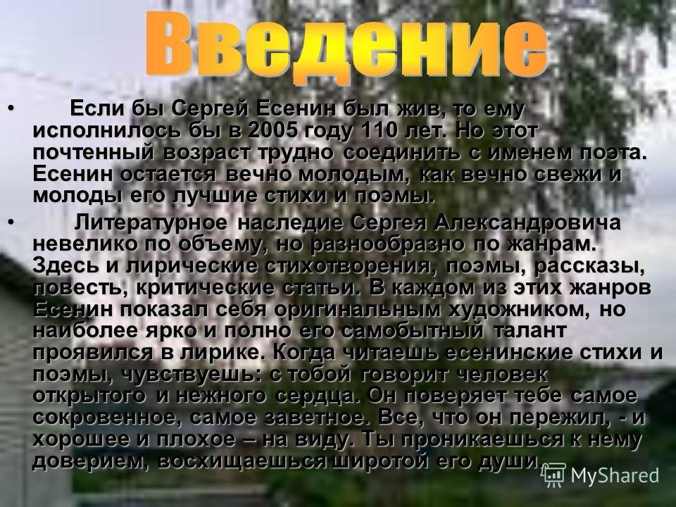 Если бы Сергей Есенин был жив, то ему исполнилось бы в 2005 году 110 лет. Но этот почтенный возраст трудно соединить с именем поэта. Есенин остается вечно молодым, как вечно свежи и молоды его лучшие стихи и поэмы. Если бы Сергей Есенин был жив, то е